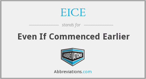 EICE - Even If Commenced Earlier