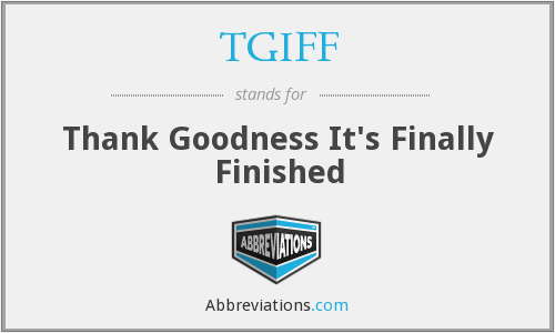 TGIFF - Thank Goodness It's Finally Finished