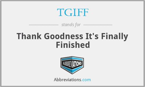 TGIFF - Thank Goodness It's Finally Finished