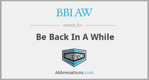 BBIAW - Be Back In A While