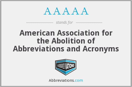 AAAAA - American Association for the Abolition of Abbreviations and Acronyms