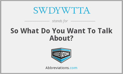SWDYWTTA - So What Do You Want To Talk About?