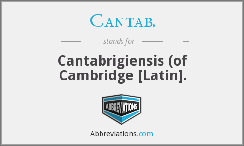 Cantab. - Cantabrigiensis (of Cambridge [Latin].