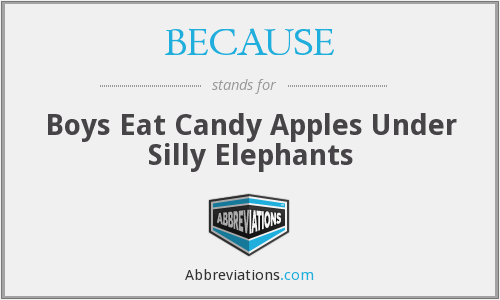 BECAUSE - Boys Eat Candy Apples Under Silly Elephants