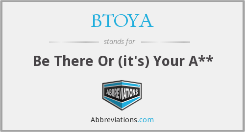 BTOYA - Be There Or (it's) Your A**