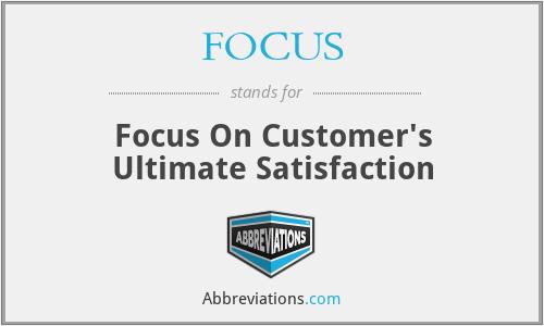 FOCUS - Focus On Customer's Ultimate Satisfaction