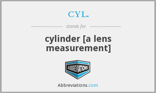 cyl. - cylinder [a lens measurement]