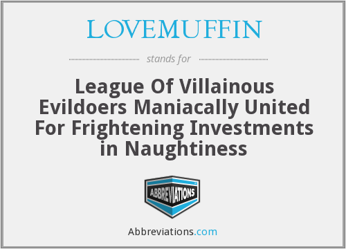 LOVEMUFFIN - League Of Villainous Evildoers Maniacally United For Frightening Investments in Naughtiness
