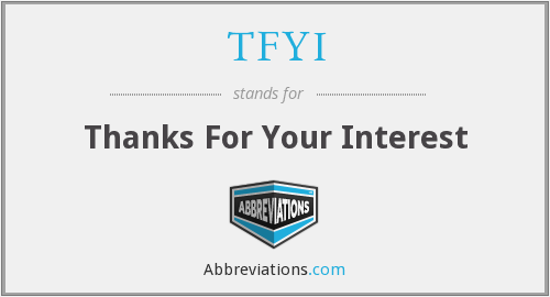 TFYI - Thanks For Your Interest