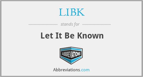 LIBK - Let It Be Known