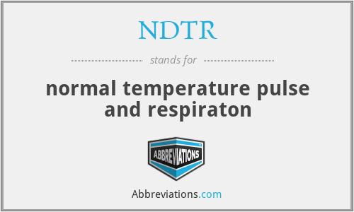 NDTR - normal temperature pulse and respiraton