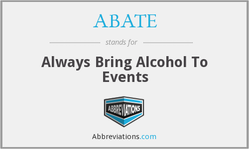ABATE - Always Bring Alcohol To Events
