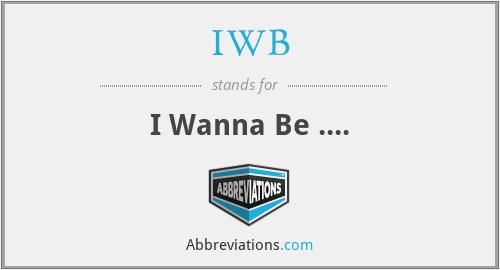 IWB - I Wanna Be ....
