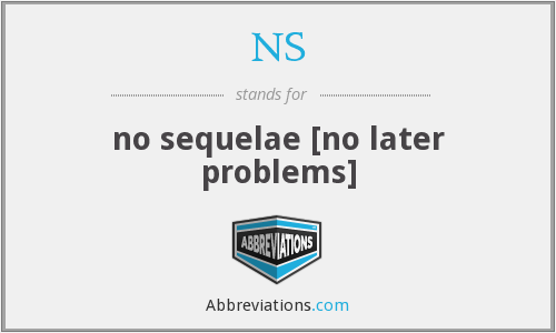 NS - no sequelae [no later problems]
