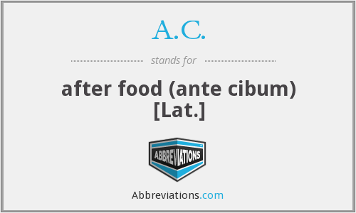 A.C. - after food (ante cibum) [Lat.]