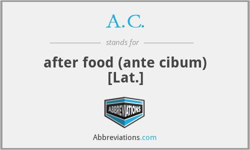 A.C. - after food (ante cibum) [Lat.]