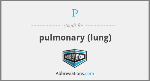 P - pulmonary (lung)