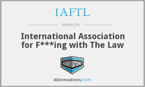 IAFTL - International Association for F***ing with The Law