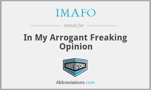 IMAFO - In My Arrogant Freaking Opinion