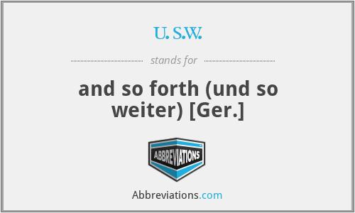 u.s.w. - and so forth (und so weiter) [Ger.]