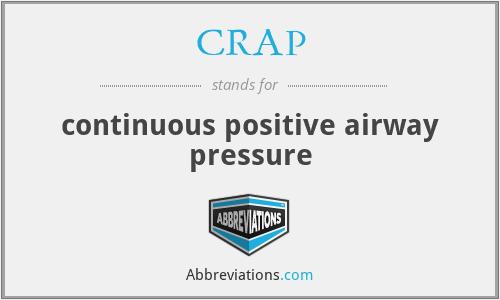 CRAP - continuous positive airway pressure