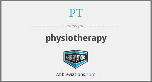 PT - physiotherapy