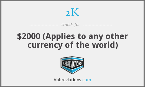 2K - $2000 (Applies to any other currency of the world)