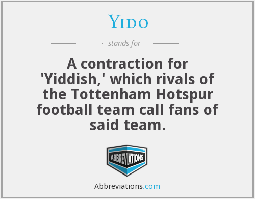 Yido - A contraction for 'Yiddish,' which rivals of the Tottenham Hotspur football team call fans of said team.