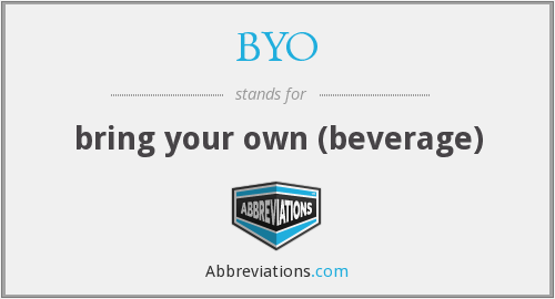 BYO - bring your own (beverage)