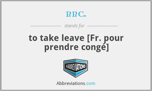 p.p.c. - to take leave [Fr. pour prendre congé]