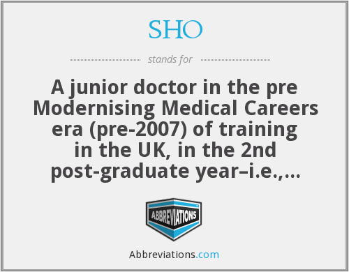 SHO - A junior doctor in the pre Modernising Medical Careers era (pre-2007) of training in the UK, in the 2nd post-graduate year–i.e., immediately after the PRHO–pre-registration house officer year, which is now designated Foundation Year 1–FY1. SHOs are now called FY-2. Some SHO posts still exist and are taken as a prelude to certain specialities–e.g., surgery, but are no longer a standard year in training schemes for junior doctors in the UK.