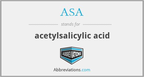 ASA - acetylsalicylic acid