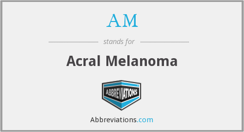 AM - acral melanoma