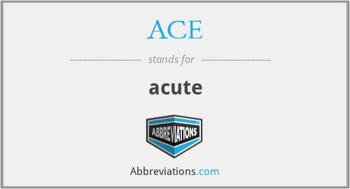 ACE - acute