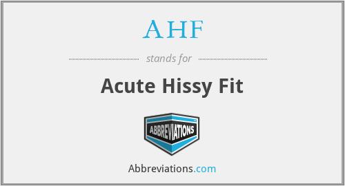 AHF - acute hissy fit