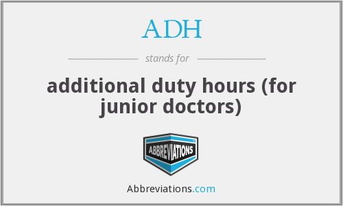 ADH - additional duty hours (for junior doctors)
