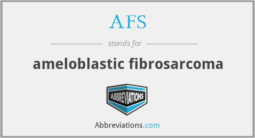 AFS - ameloblastic fibrosarcoma