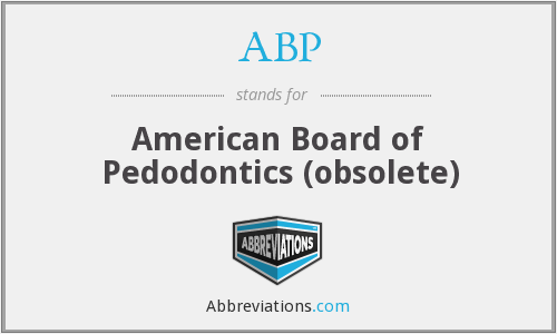 ABP - American Board of Pedodontics (obsolete)