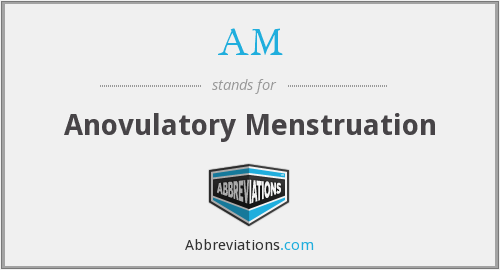 AM - anovulatory menstruation