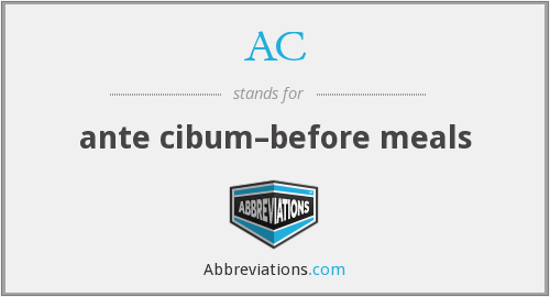 AC - ante cibum–before meals