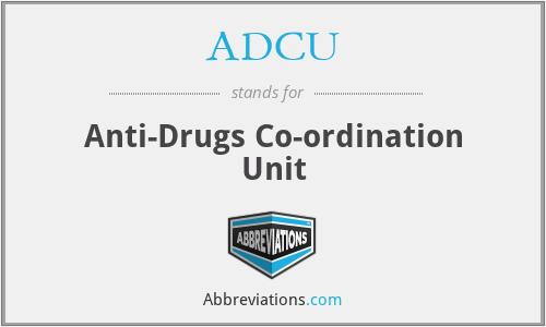 ADCU - Anti-Drugs Co-ordination Unit