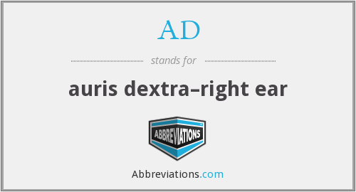 AD - auris dextra–right ear