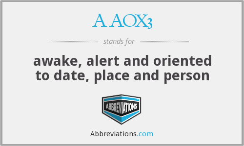AAOX3 - awake, alert and oriented to date, place and person
