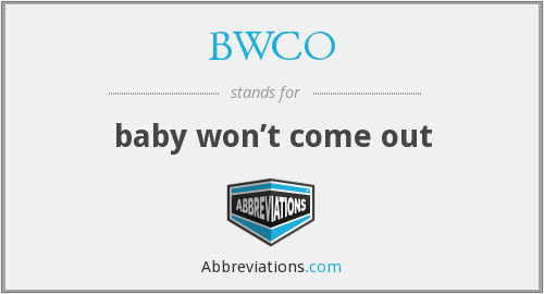 BWCO - baby won't come out