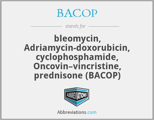 BACOP - bleomycin, Adriamycin-doxorubicin, cyclophosphamide, Oncovin–vincristine, prednisone (BACOP)
