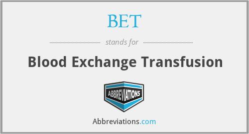 BET - blood exchange transfusion
