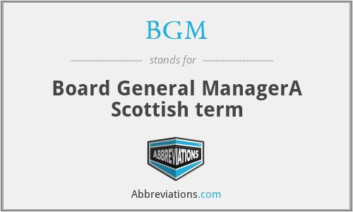 BGM - Board General ManagerA Scottish term