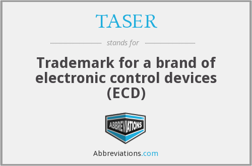 TASER - Trademark for a brand of electronic control devices (ECD)