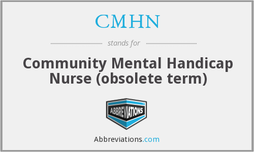 CMHN - Community Mental Handicap Nurse (obsolete term)