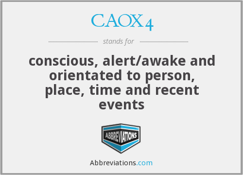CAOX4 - conscious, alert/awake and orientated to person, place, time and recent events